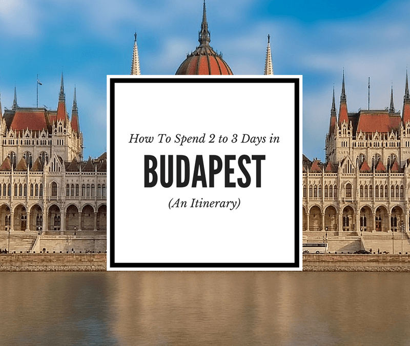 48 or 72 Hours in Budapest Itinerary: Full Budapest Itinerary and City Guide
