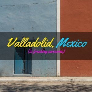 Valladolid Mexico is Awesome