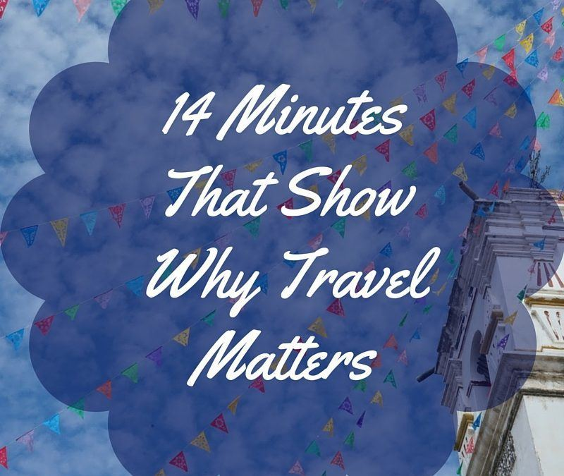 14 Minutes That Show Why Travel Matters
