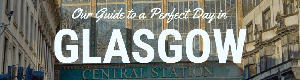 Our Guide to a Perfect Day in Glasgow